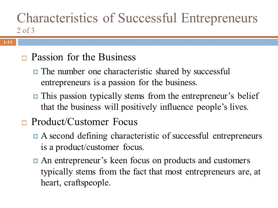 1-11 Characteristics of Successful Entrepreneurs 2 of 3  Passion for the Business  The number one characteristic shared by successful entrepreneurs