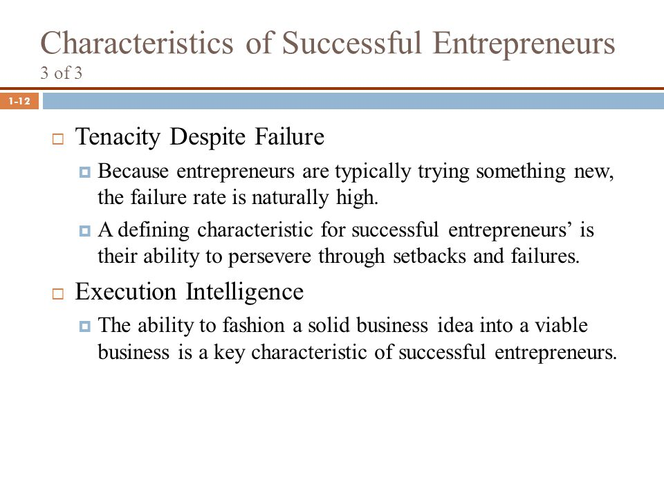 1-12 Characteristics of Successful Entrepreneurs 3 of 3  Tenacity Despite Failure  Because entrepreneurs are typically trying something new, the fai