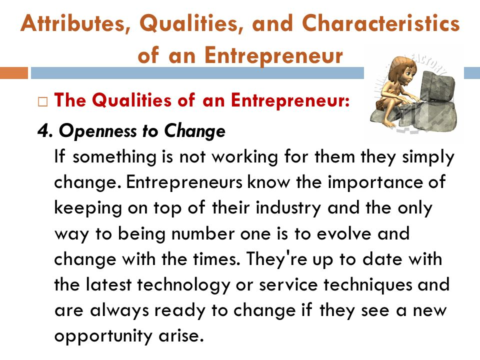 Attributes, Qualities, and Characteristics of an Entrepreneur  The Qualities of an Entrepreneur: 4. Openness to Change If something is not working fo