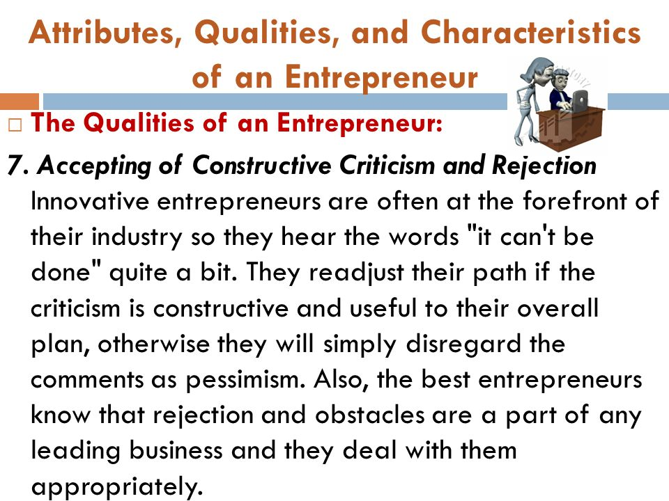 Attributes, Qualities, and Characteristics of an Entrepreneur  The Qualities of an Entrepreneur: 7. Accepting of Constructive Criticism and Rejection