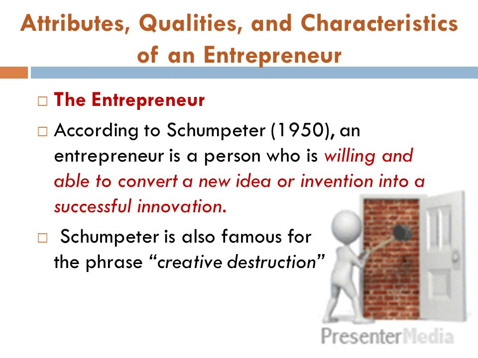 Attributes, Qualities, and Characteristics of an Entrepreneur  The Entrepreneur  According to Schumpeter (1950), an entrepreneur is a person who is