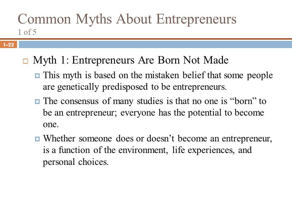 1-22 Common Myths About Entrepreneurs 1 of 5  Myth 1: Entrepreneurs Are Born Not Made  This myth is based on the mistaken belief that some people ar