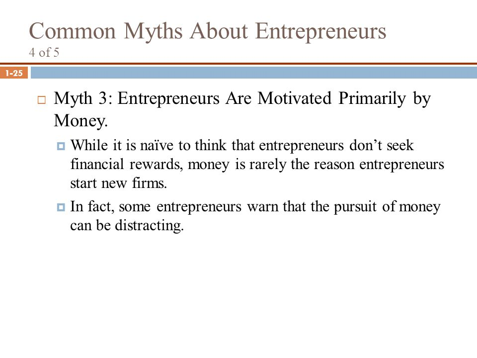 1-25 Common Myths About Entrepreneurs 4 of 5  Myth 3: Entrepreneurs Are Motivated Primarily by Money.  While it is naïve to think that entrepreneurs