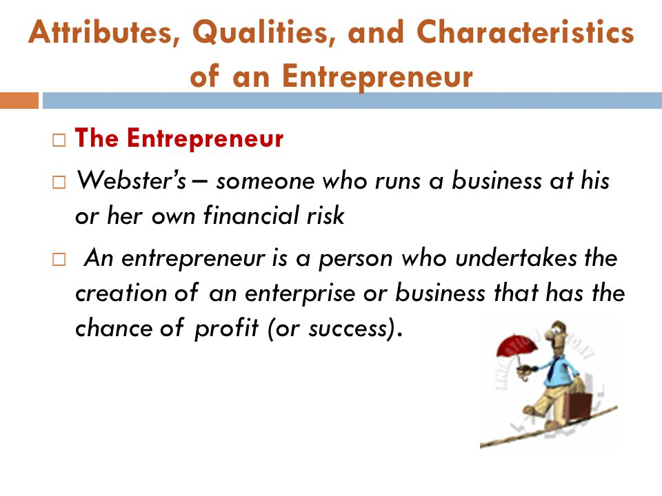 Attributes, Qualities, and Characteristics of an Entrepreneur  The Entrepreneur  Webster's – someone who runs a business at his or her own financial