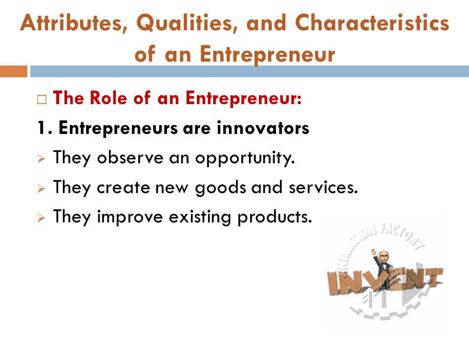Attributes, Qualities, and Characteristics of an Entrepreneur  The Role of an Entrepreneur: 1. Entrepreneurs are innovators  They observe an opportu