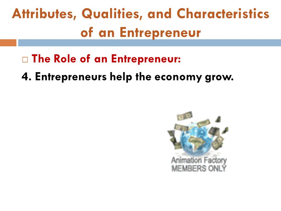 Attributes, Qualities, and Characteristics of an Entrepreneur  The Role of an Entrepreneur: 4. Entrepreneurs help the economy grow.