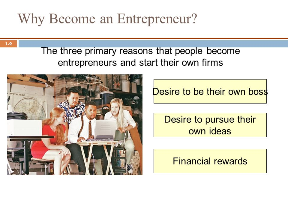 1-9 Why Become an Entrepreneur? The three primary reasons that people become entrepreneurs and start their own firms Desire to be their own boss Finan