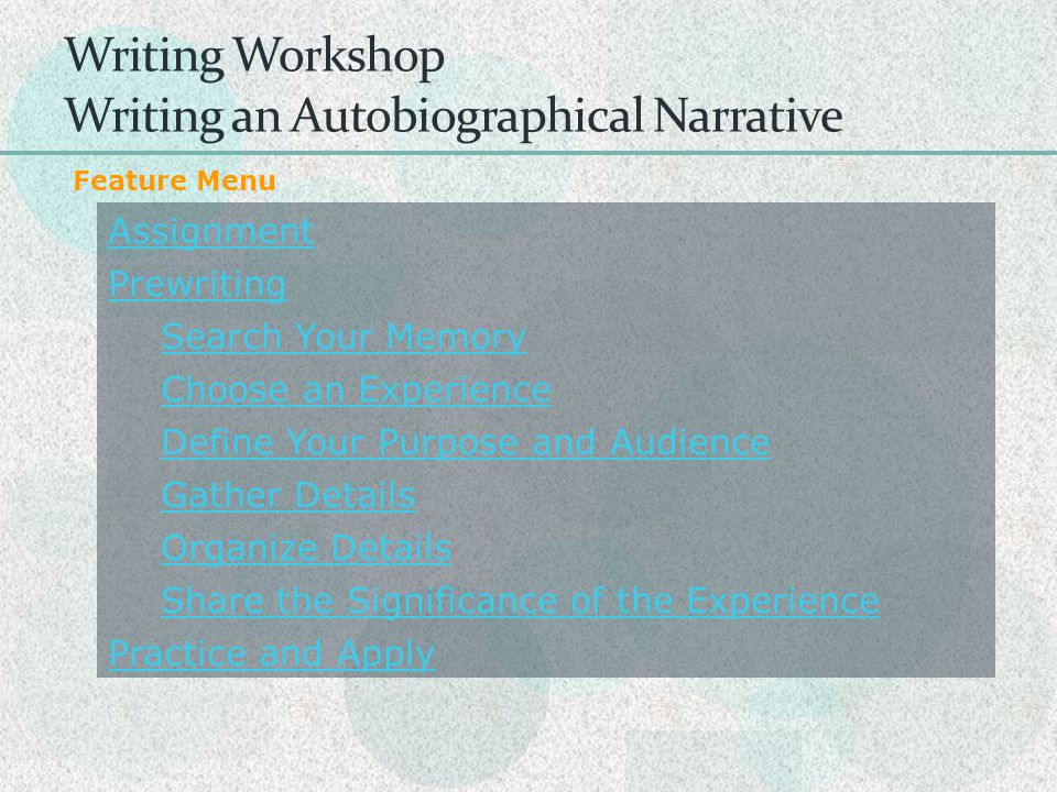 Writing Workshop Writing an Autobiographical Narrative Assignment Prewriting Search Your Memory Choose an Experience Define Your Purpose and Audience Gather Details Organize Details Share the Significance of the Experience Practice and Apply Feature Menu