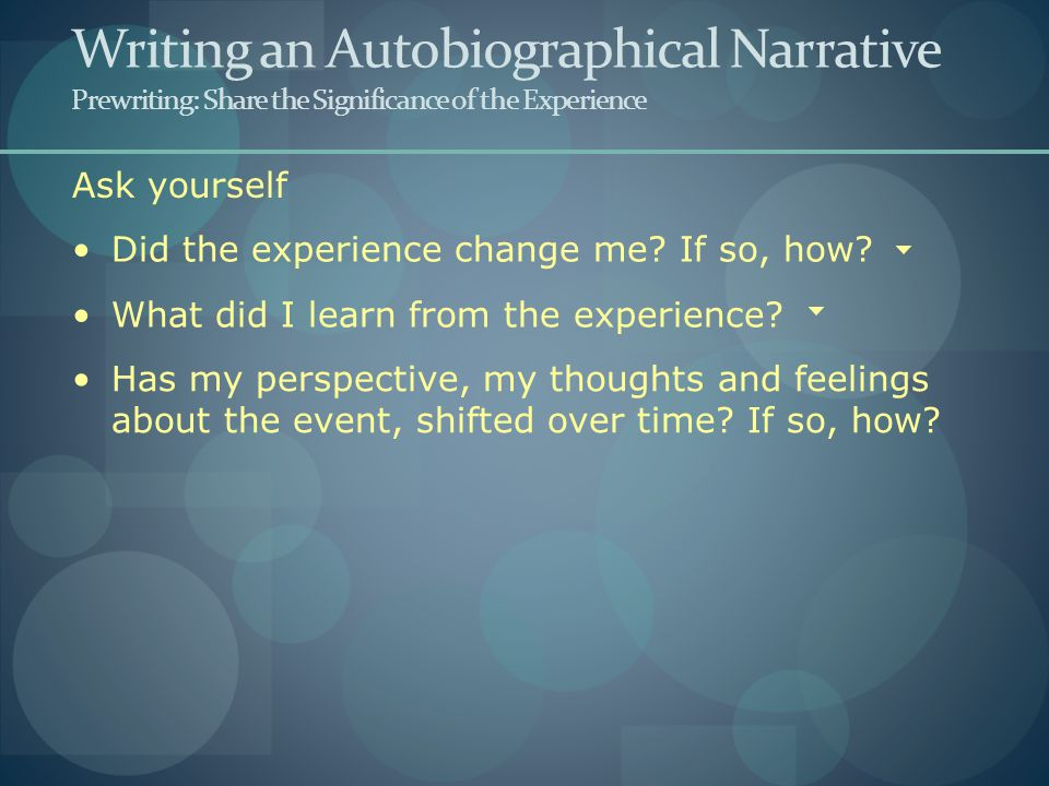 Ask yourself Writing an Autobiographical Narrative Prewriting: Share the Significance of the Experience Did the experience change me.