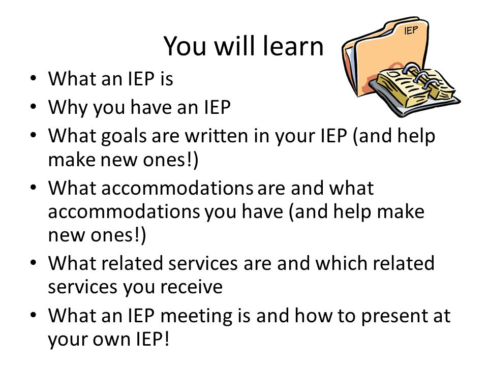 You will learn What an IEP is Why you have an IEP What goals are written in your IEP (and help make new ones!) What accommodations are and what accommodations you have (and help make new ones!) What related services are and which related services you receive What an IEP meeting is and how to present at your own IEP!