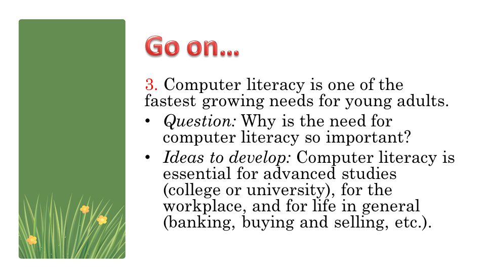 3. Computer literacy is one of the fastest growing needs for young adults. Question: Why is the need for computer literacy so important? Ideas to deve