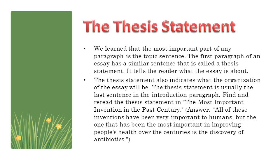 We learned that the most important part of any paragraph is the topic sentence. The first paragraph of an essay has a similar sentence that is called