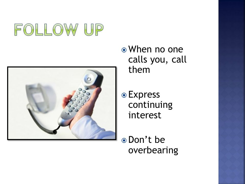  When no one calls you, call them  Express continuing interest  Don't be overbearing