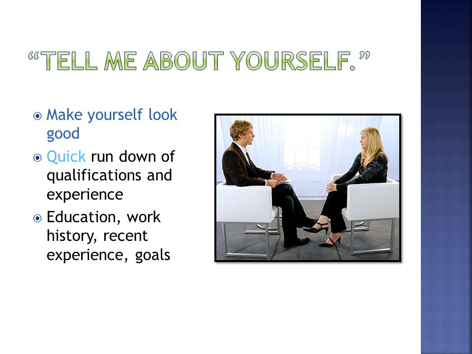  Make yourself look good  Quick run down of qualifications and experience  Education, work history, recent experience, goals