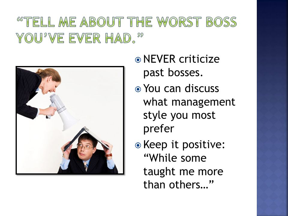 " NEVER criticize past bosses.  You can discuss what management style you most prefer  Keep it positive: ""While some taught me more than others…"""