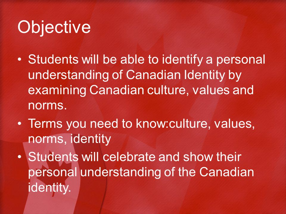 Objective Students will be able to identify a personal understanding of Canadian Identity by examining Canadian culture, values and norms.
