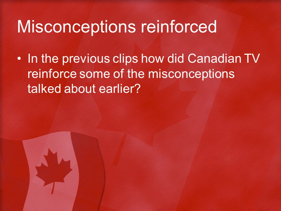 Misconceptions reinforced In the previous clips how did Canadian TV reinforce some of the misconceptions talked about earlier