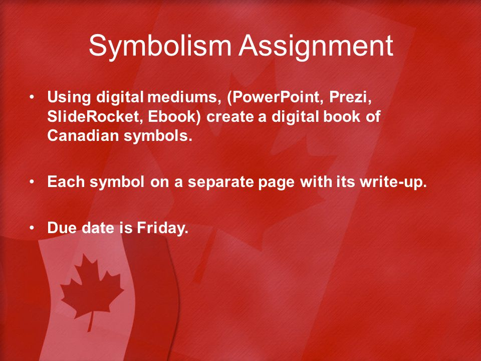 Symbolism Assignment Using digital mediums, (PowerPoint, Prezi, SlideRocket, Ebook) create a digital book of Canadian symbols.