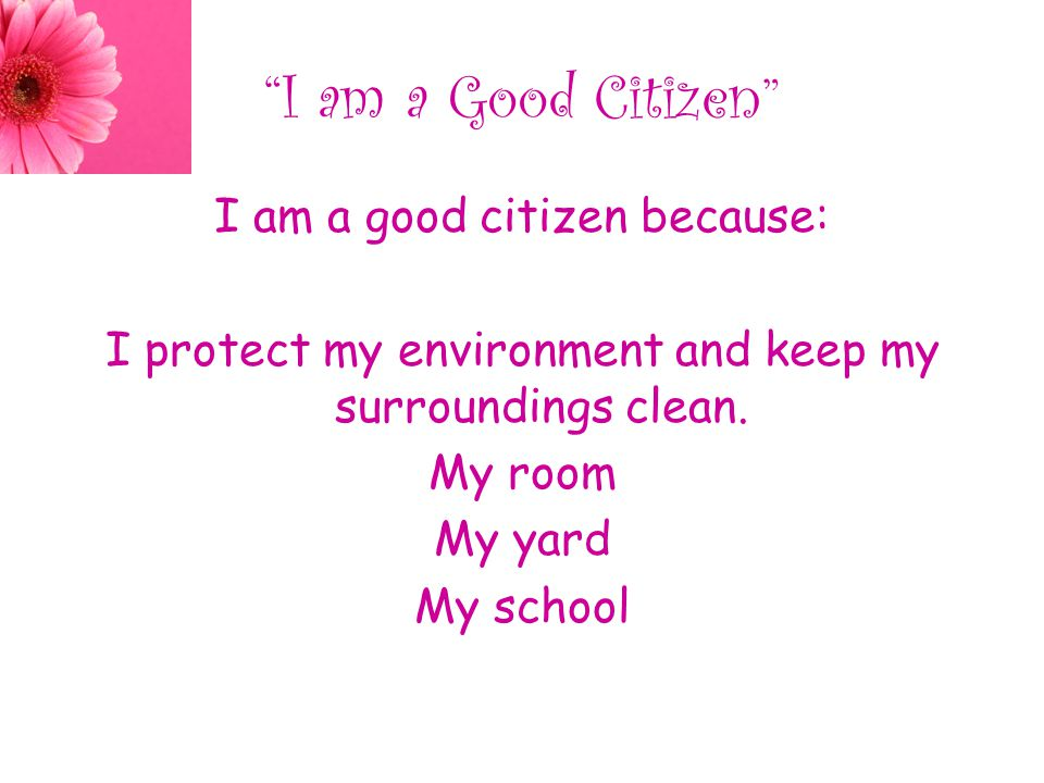 I am a Good Citizen I am a good citizen because: I protect my environment and keep my surroundings clean.