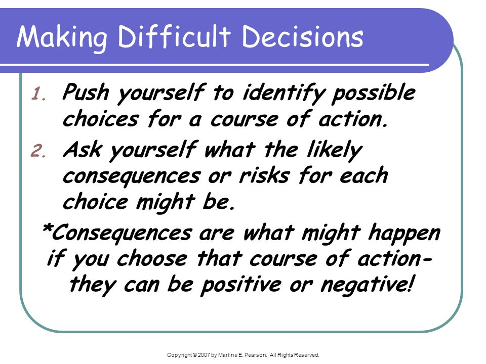 Copyright © 2007 by Marline E. Pearson. All Rights Reserved. Making Difficult Decisions 1. Push yourself to identify possible choices for a course of