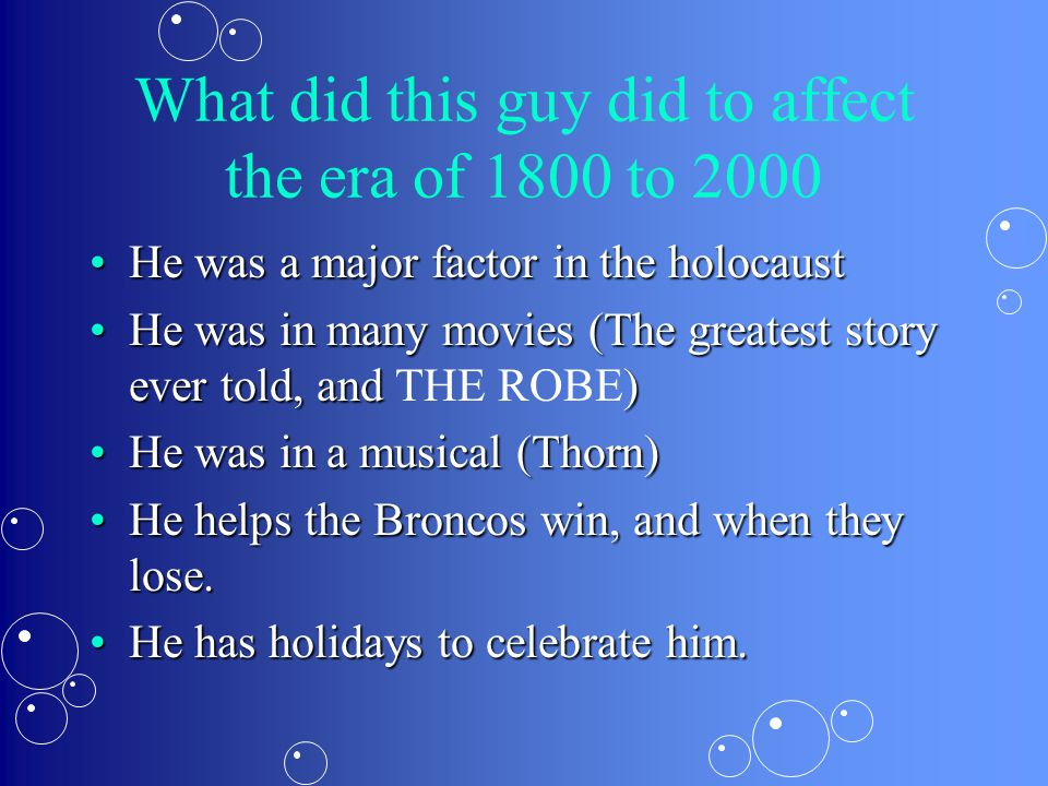 What did this guy did to affect the era of 1800 to 2000 He was a major factor in the holocaustHe was a major factor in the holocaust He was in many movies (The greatest story ever told, and )He was in many movies (The greatest story ever told, and THE ROBE) He was in a musical (Thorn)He was in a musical (Thorn) He helps the Broncos win, and when they lose.He helps the Broncos win, and when they lose.