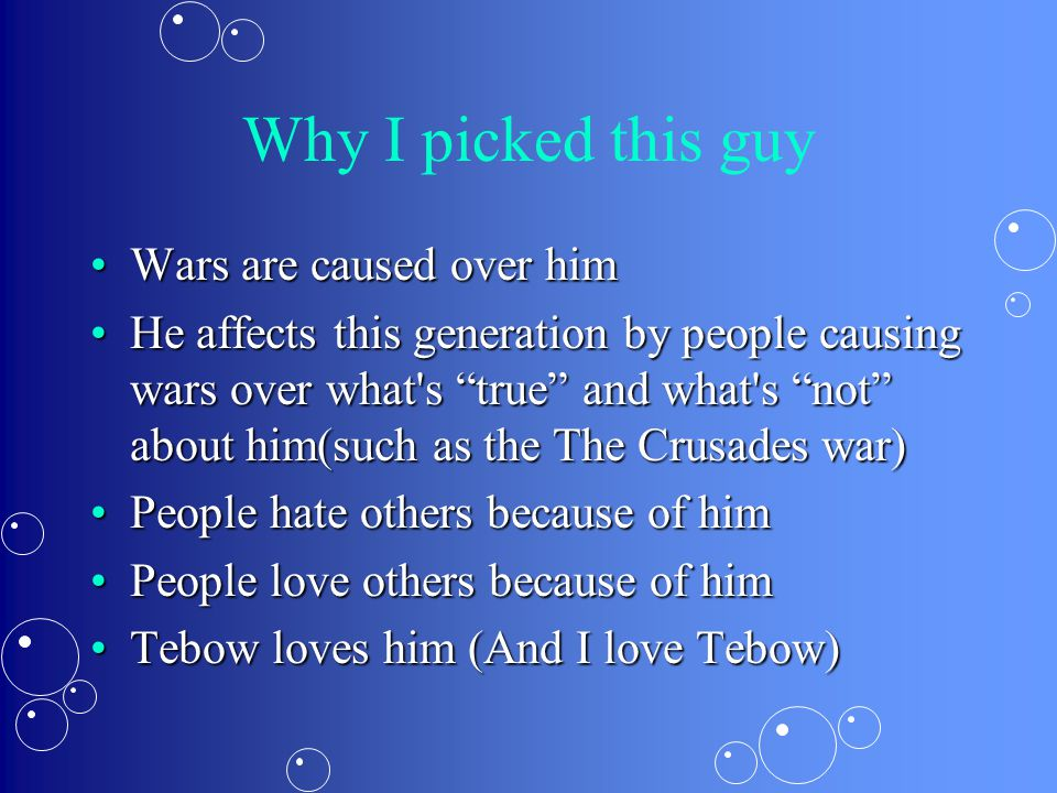 Why I picked this guy Wars are caused over himWars are caused over him He affects this generation by people causing wars over what s true and what s not about him(such as the The Crusades war)He affects this generation by people causing wars over what s true and what s not about him(such as the The Crusades war) People hate others because of himPeople hate others because of him People love others because of himPeople love others because of him Tebow loves him (And I love Tebow)Tebow loves him (And I love Tebow)