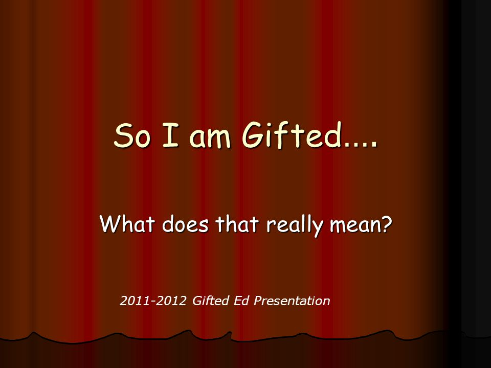 So I am Gifted …. What does that really mean? 2011-2012 Gifted Ed Presentation