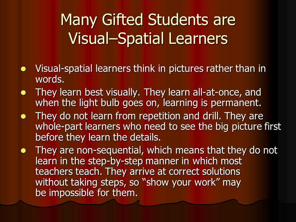 Many Gifted Students are Visual–Spatial Learners Visual-spatial learners think in pictures rather than in words.