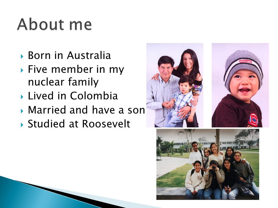  Born in Australia  Five member in my nuclear family  Lived in Colombia  Married and have a son  Studied at Roosevelt
