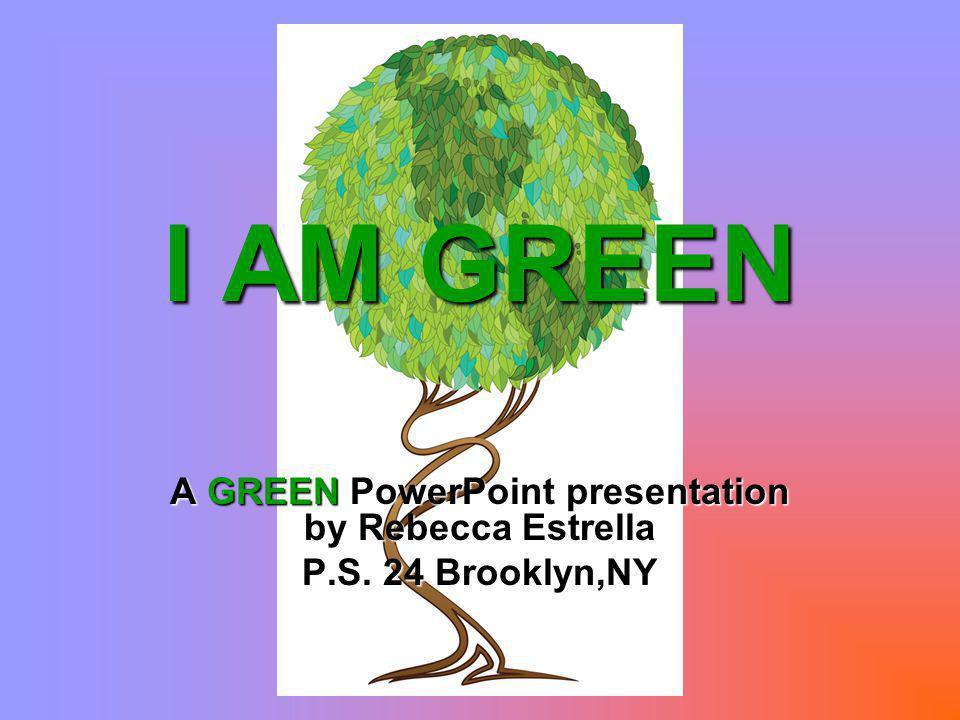 I AM GREEN A GREEN PowerPoint presentation by Rebecca Estrella P.S. 24 Brooklyn,NY