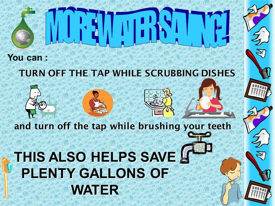 You can : TURN OFF THE TAP WHILE SCRUBBING DISHES and turn off the tap while brushing your teeth THIS ALSO HELPS SAVE PLENTY GALLONS OF WATER