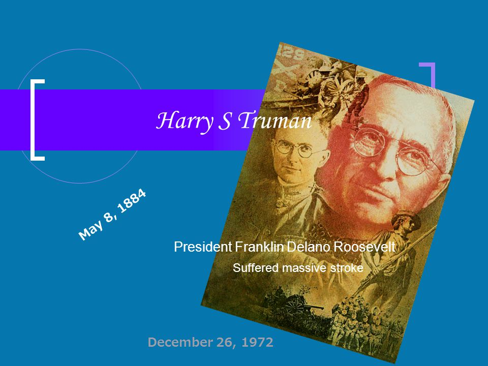 Harry S Truman President Franklin Delano Roosevelt Suffered massive stroke May 8, 1884 December 26, 1972