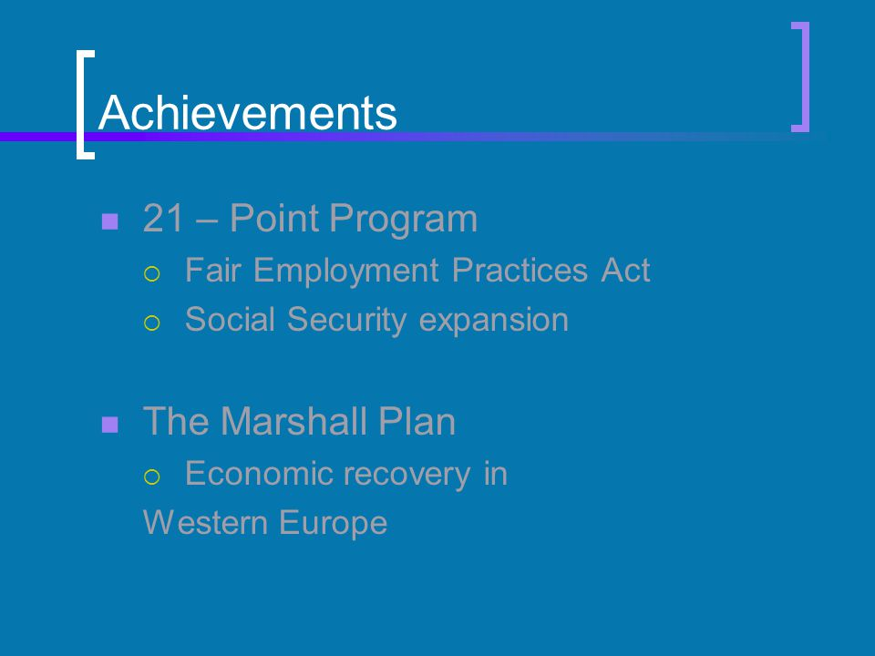 Achievements 21 – Point Program  Fair Employment Practices Act  Social Security expansion The Marshall Plan  Economic recovery in Western Europe