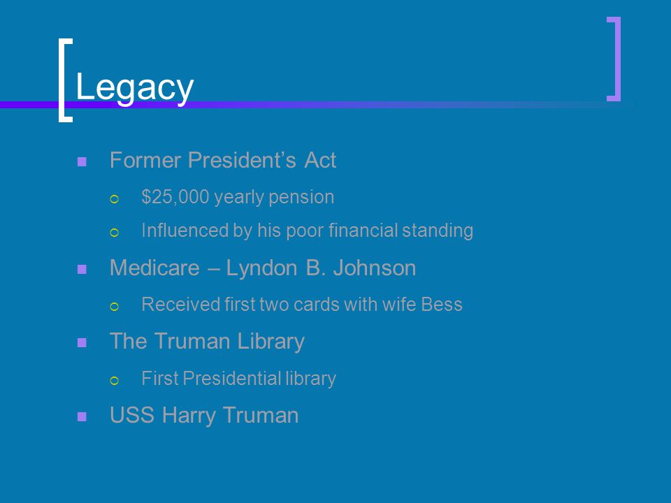 Legacy Former President's Act  $25,000 yearly pension  Influenced by his poor financial standing Medicare – Lyndon B.