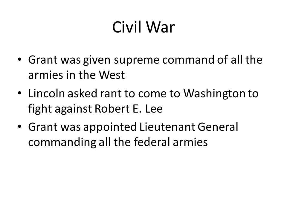 Civil War Grant was given supreme command of all the armies in the West Lincoln asked rant to come to Washington to fight against Robert E.