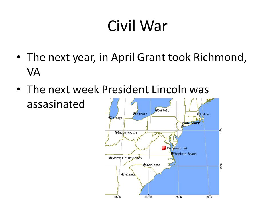 Civil War The next year, in April Grant took Richmond, VA The next week President Lincoln was assasinated