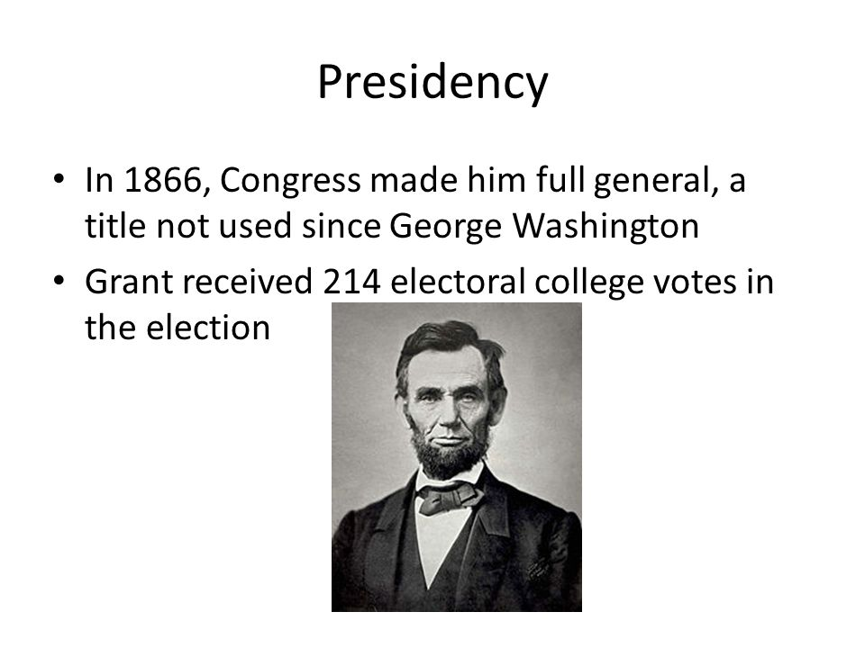Presidency In 1866, Congress made him full general, a title not used since George Washington Grant received 214 electoral college votes in the election