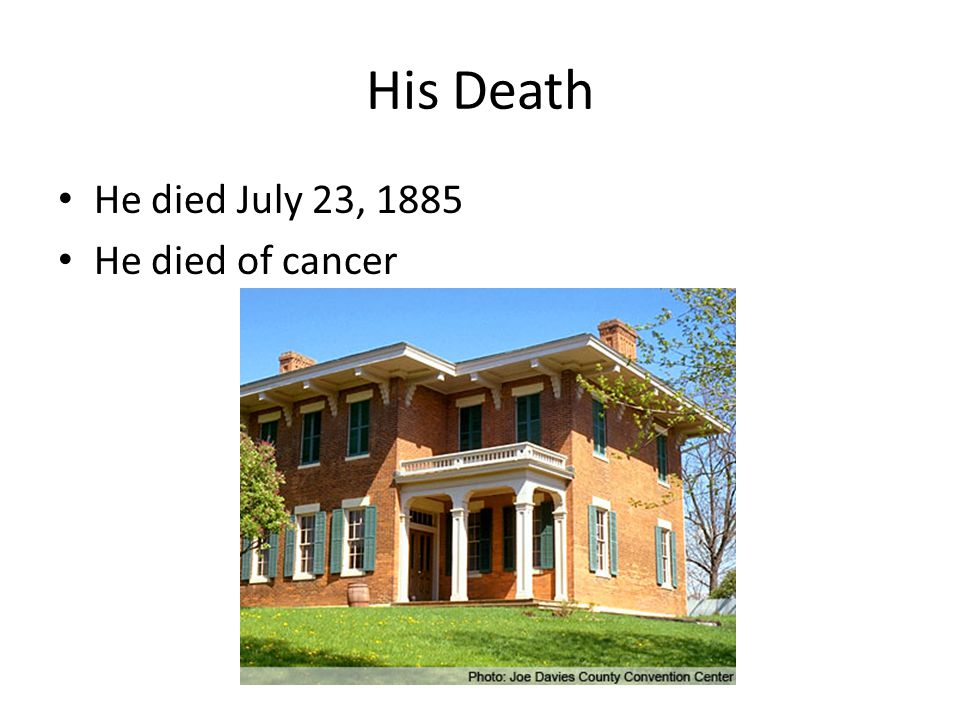 His Death He died July 23, 1885 He died of cancer