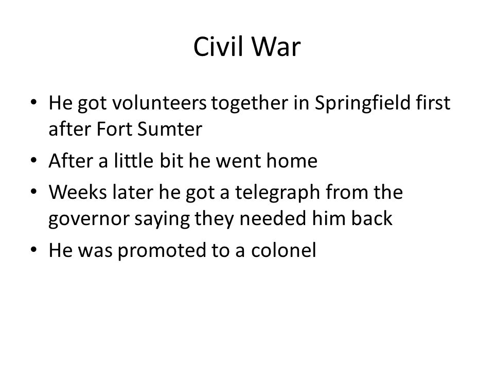 Civil War He got volunteers together in Springfield first after Fort Sumter After a little bit he went home Weeks later he got a telegraph from the governor saying they needed him back He was promoted to a colonel