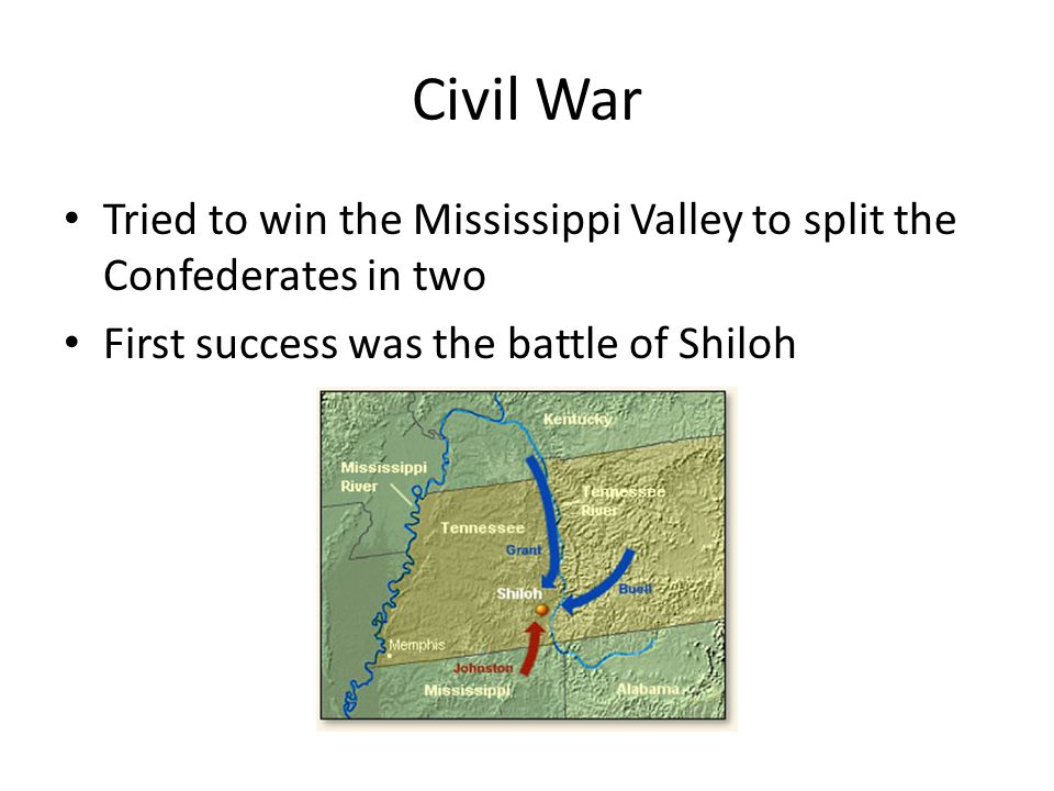 Civil War Tried to win the Mississippi Valley to split the Confederates in two First success was the battle of Shiloh