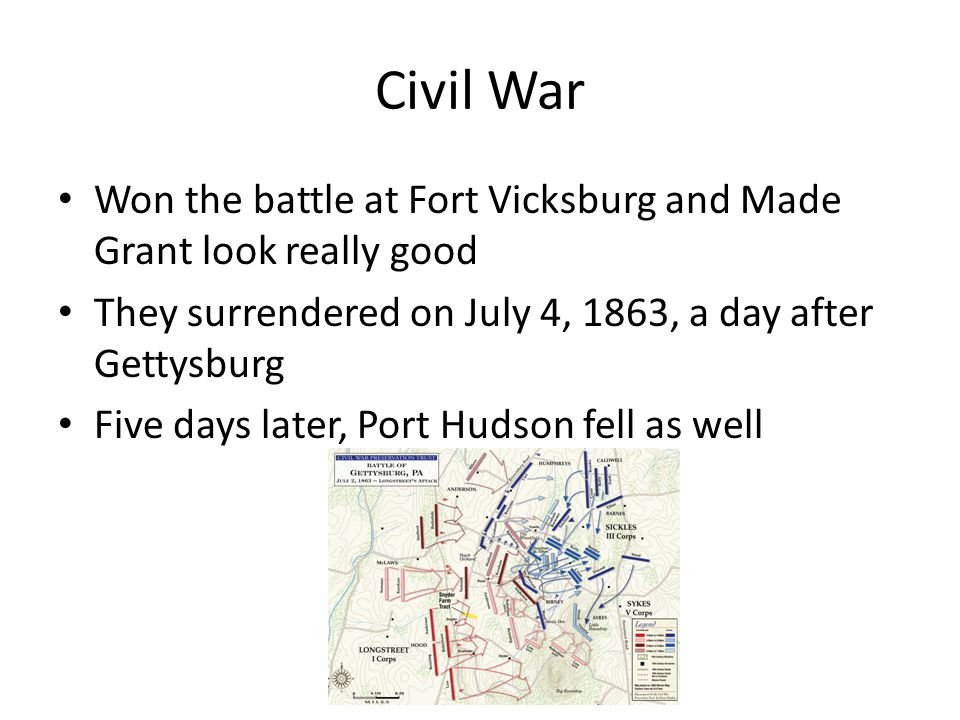 Civil War Won the battle at Fort Vicksburg and Made Grant look really good They surrendered on July 4, 1863, a day after Gettysburg Five days later, Port Hudson fell as well