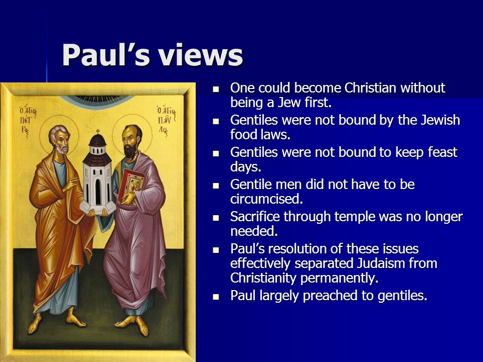 Paul's views One could become Christian without being a Jew first. One could become Christian without being a Jew first. Gentiles were not bound by th