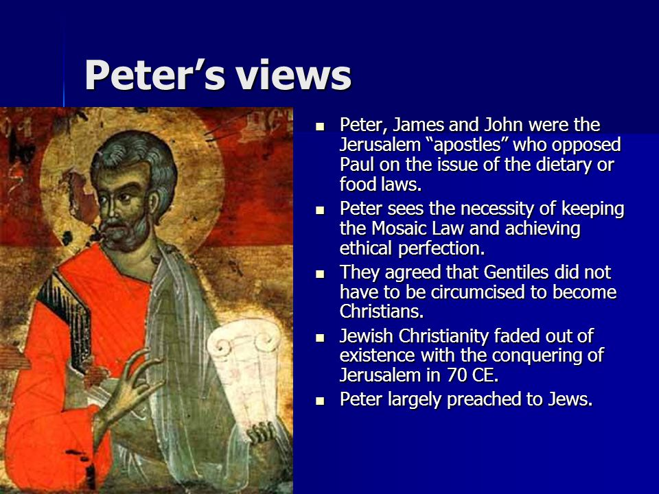 """Peter's views Peter, James and John were the Jerusalem """"apostles"""" who opposed Paul on the issue of the dietary or food laws. Peter, James and John wer"""