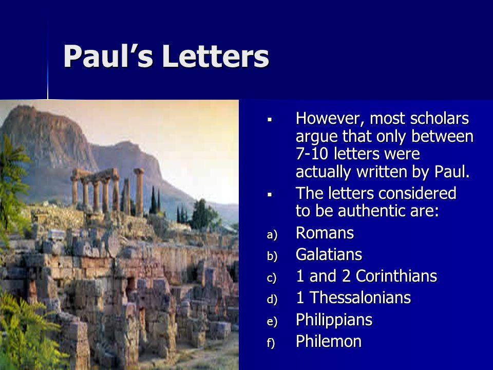 Paul's Letters  However, most scholars argue that only between 7-10 letters were actually written by Paul.