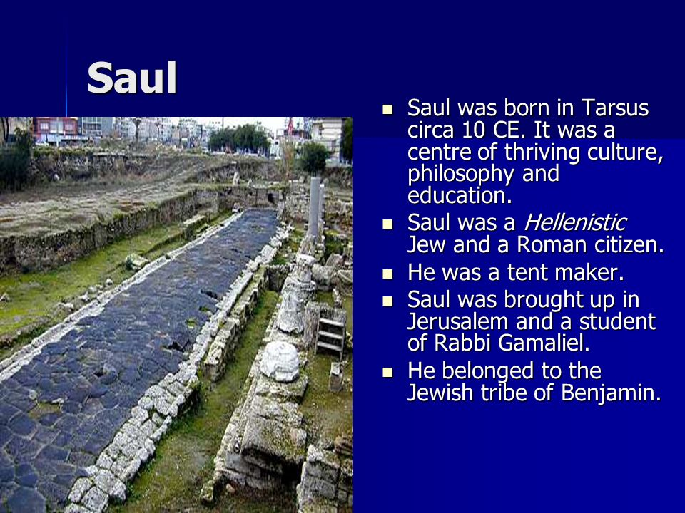 Saul Saul was born in Tarsus circa 10 CE. It was a centre of thriving culture, philosophy and education. Saul was born in Tarsus circa 10 CE. It was a