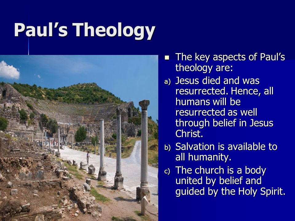 Paul's Theology The key aspects of Paul's theology are: The key aspects of Paul's theology are: a) Jesus died and was resurrected. Hence, all humans w