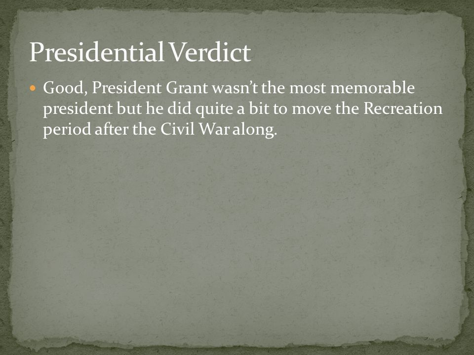 Good, President Grant wasn't the most memorable president but he did quite a bit to move the Recreation period after the Civil War along.