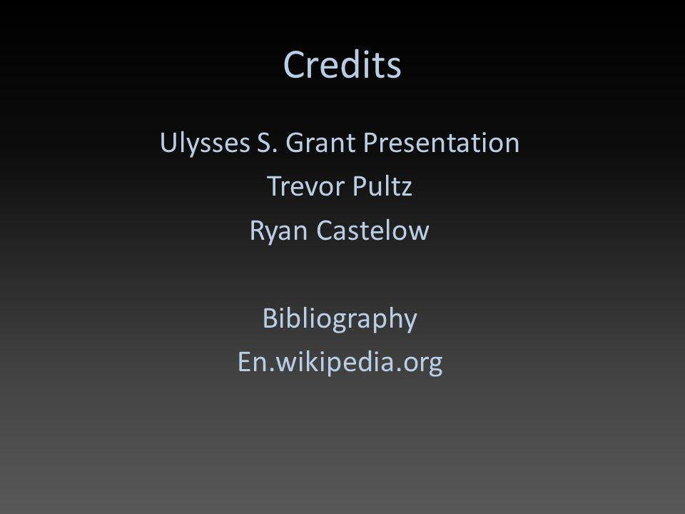 Credits Ulysses S. Grant Presentation Trevor Pultz Ryan Castelow Bibliography En.wikipedia.org