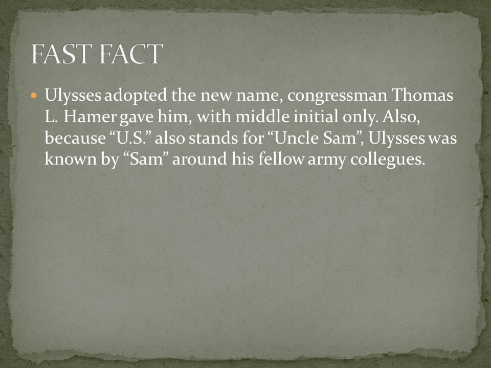 """Ulysses adopted the new name, congressman Thomas L. Hamer gave him, with middle initial only. Also, because """"U.S."""" also stands for """"Uncle Sam"""", Ulysse"""