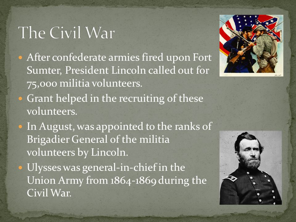 After confederate armies fired upon Fort Sumter, President Lincoln called out for 75,000 militia volunteers. Grant helped in the recruiting of these v